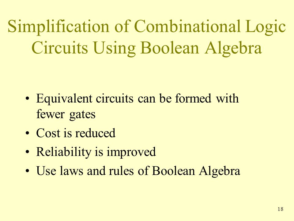 Simplification of Combinational Logic Circuits Using Boolean Algebra Equivalent circuits can be formed with fewer gates Cost is reduced Reliability is