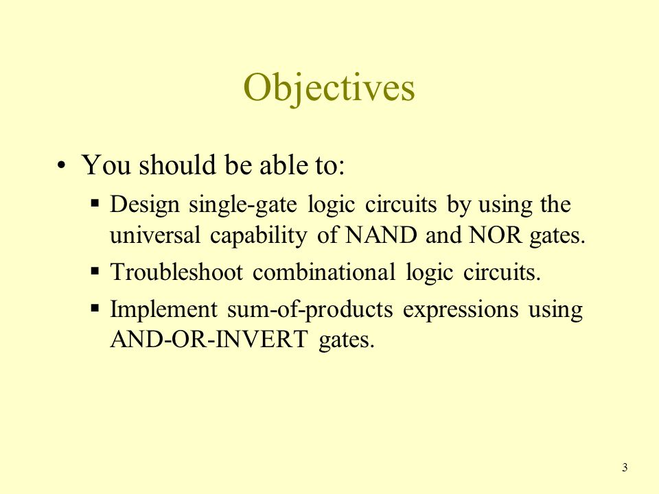 Objectives You should be able to:  Design single-gate logic circuits by using the universal capability of NAND and NOR gates.  Troubleshoot combinat