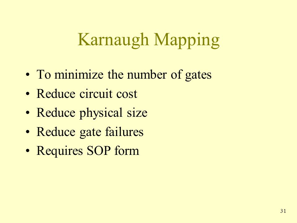 Karnaugh Mapping To minimize the number of gates Reduce circuit cost Reduce physical size Reduce gate failures Requires SOP form 31