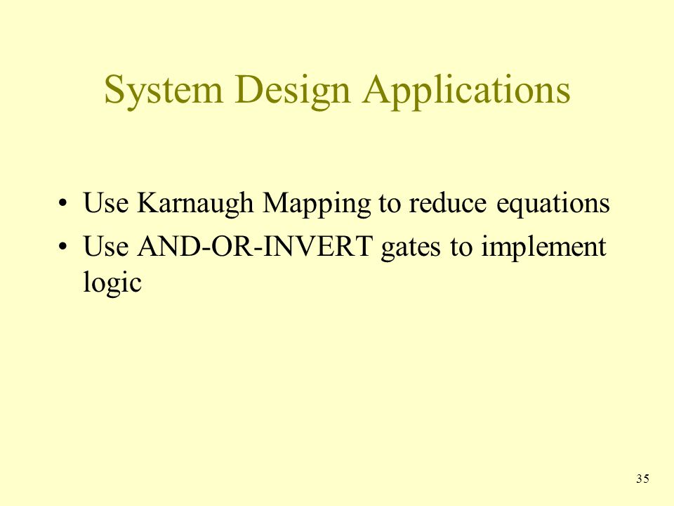 System Design Applications Use Karnaugh Mapping to reduce equations Use AND-OR-INVERT gates to implement logic 35