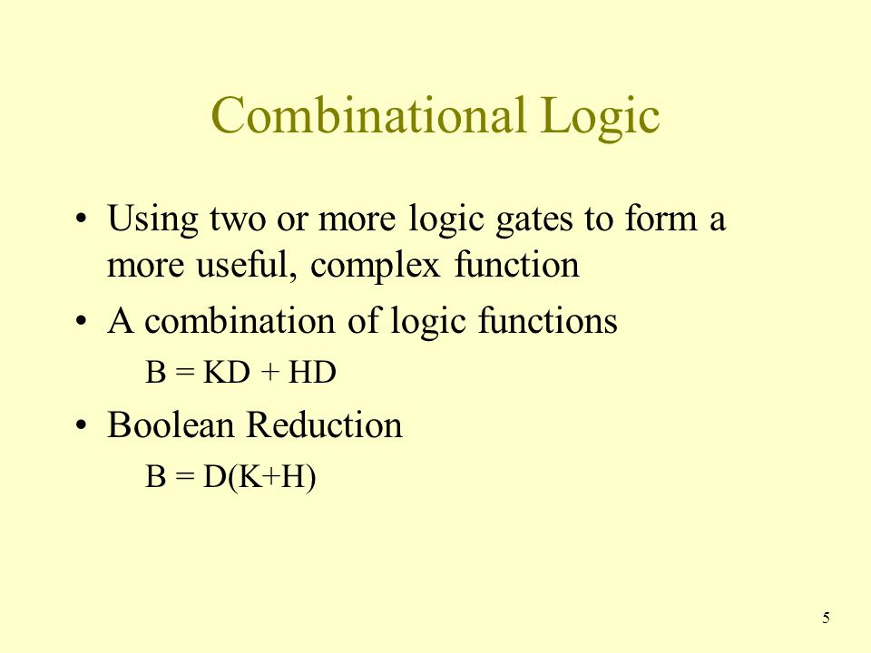 Combinational Logic Using two or more logic gates to form a more useful, complex function A combination of logic functions B = KD + HD Boolean Reducti