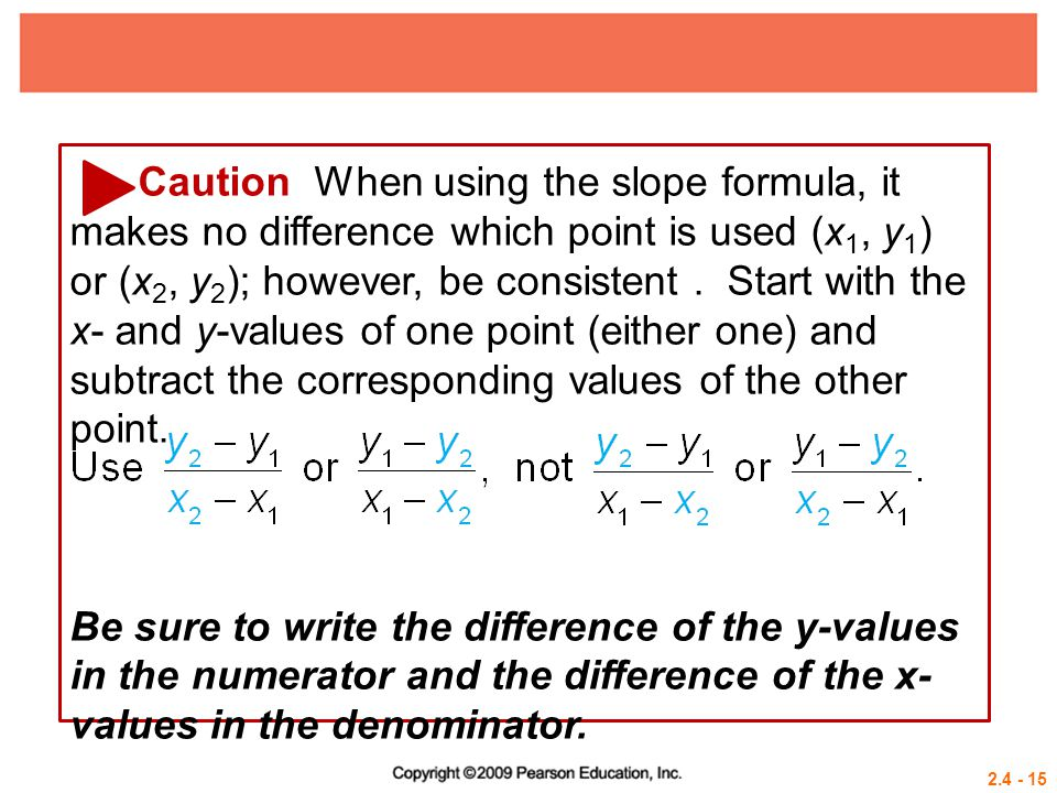 2.4 - 15 Caution When using the slope formula, it makes no difference which point is used (x 1, y 1 ) or (x 2, y 2 ); however, be consistent. Start wi