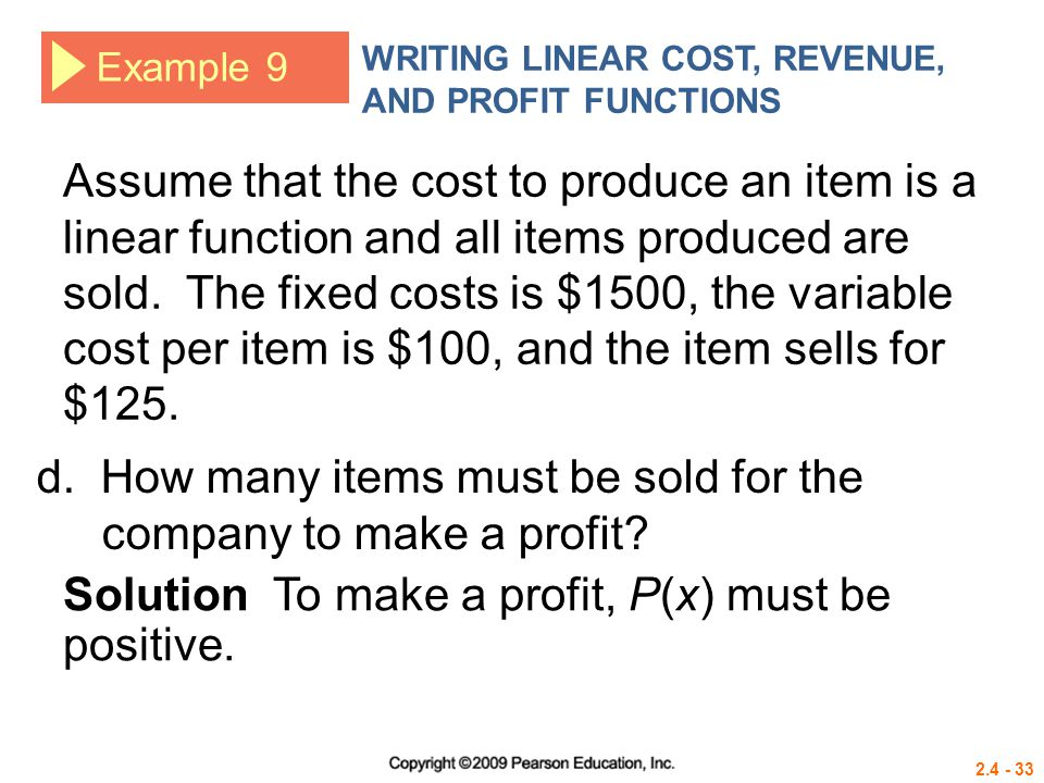 2.4 - 33 Example 9 WRITING LINEAR COST, REVENUE, AND PROFIT FUNCTIONS Assume that the cost to produce an item is a linear function and all items produ