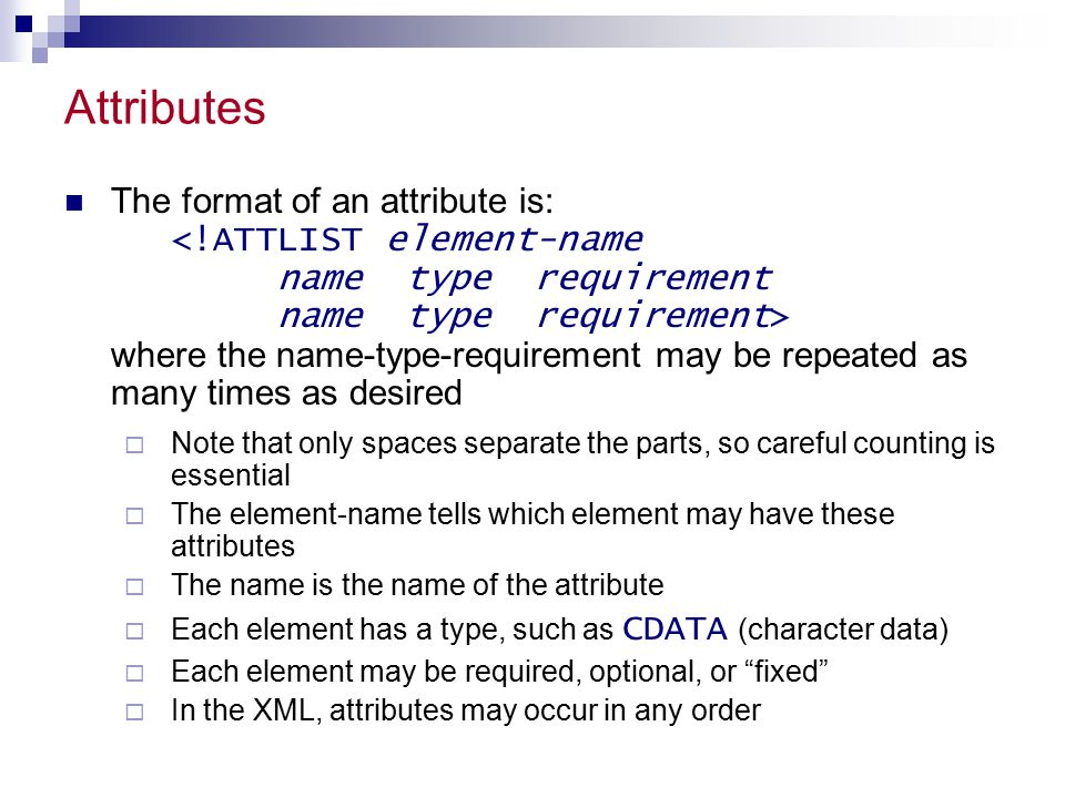 Attributes The format of an attribute is: where the name-type-requirement may be repeated as many times as desired  Note that only spaces separate the parts, so careful counting is essential  The element-name tells which element may have these attributes  The name is the name of the attribute  Each element has a type, such as CDATA (character data)  Each element may be required, optional, or fixed  In the XML, attributes may occur in any order
