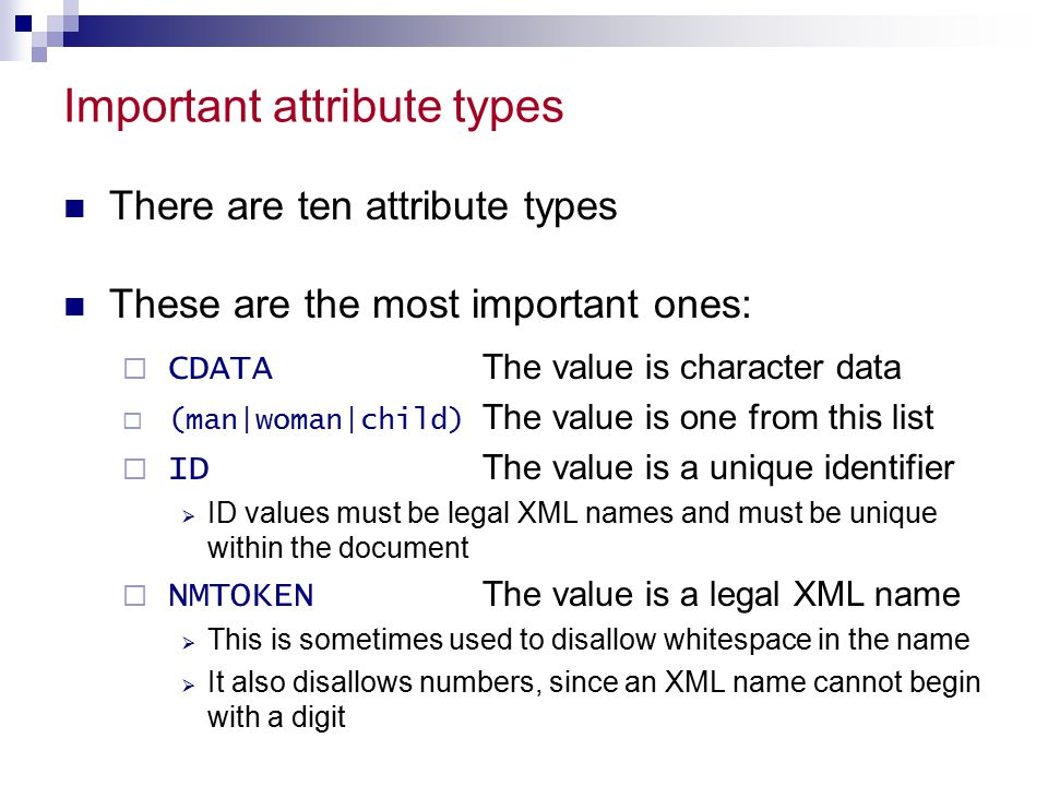 Important attribute types There are ten attribute types These are the most important ones:  CDATA The value is character data  (man|woman|child) The value is one from this list  ID The value is a unique identifier  ID values must be legal XML names and must be unique within the document  NMTOKEN The value is a legal XML name  This is sometimes used to disallow whitespace in the name  It also disallows numbers, since an XML name cannot begin with a digit