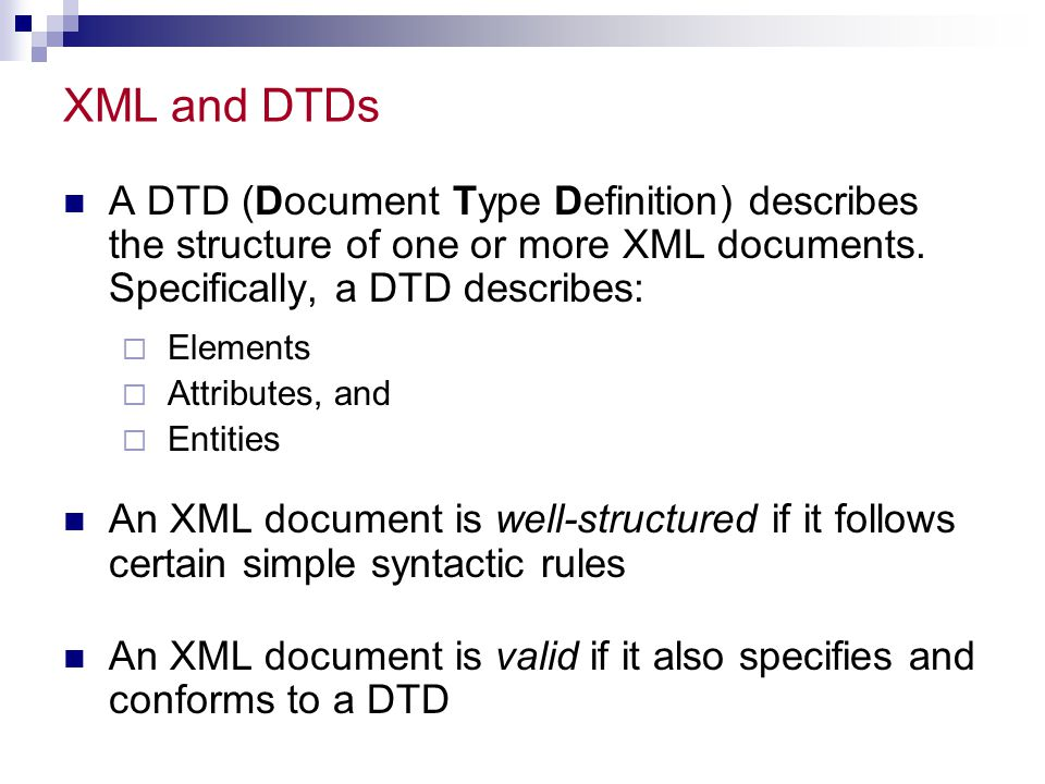 External DTDs An external DTD (a DTD that is a separate document) is declared with a SYSTEM or a PUBLIC command:   The name that appears after DOCTYPE (in this example, myRootElement ) must match the name of the XML document's root element  Use SYSTEM for external DTDs that you define yourself, and use PUBLIC for official, published DTDs The file extension for an external DTD is.dtd  External DTDs can only be referenced with a URL External DTDs are almost always preferable to inline DTDs, since they can be used by more than one document