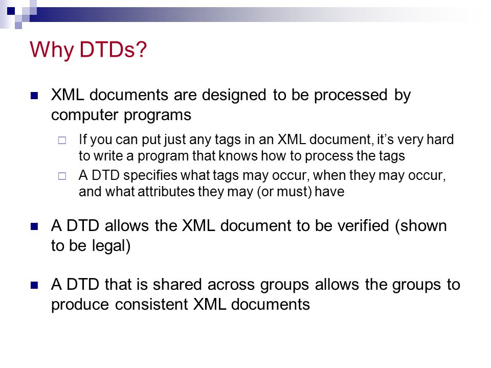 Limitations of DTDs DTDs are a very weak specification language  You can't put any restrictions on element contents  It's difficult to specify:  All the children must occur, but may be in any order  This element must occur a certain number of times  There are only ten data types for attribute values But most of all: DTDs aren't written in XML.