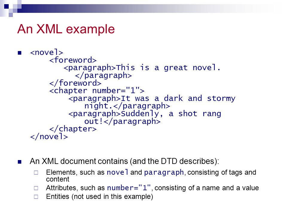 A DTD example ]> A novel consists of a foreword and one or more chapter s, in that order  Each chapter must have a number attribute A foreword consists of one or more paragraph s A chapter also consists of one or more paragraph s A paragraph consists of parsed character data (text that cannot contain any other elements)