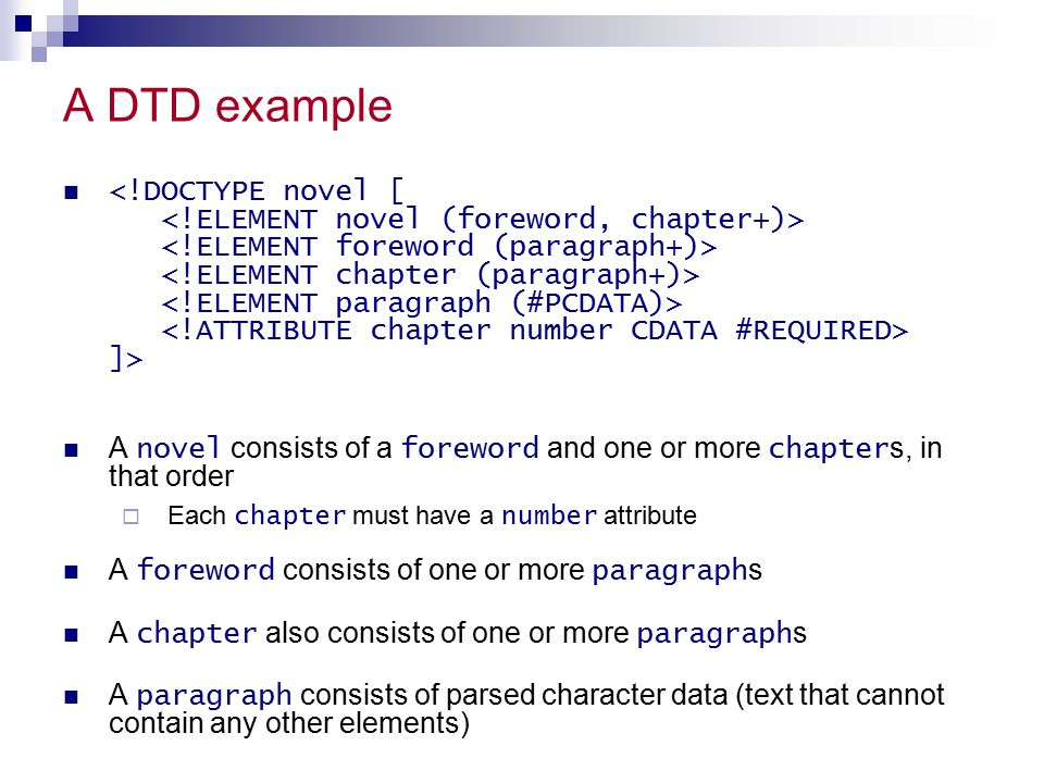 Less important attribute types IDREF The ID of another element IDREFS A list of other IDs NMTOKENS A list of valid XML names ENTITY An entity ENTITIES A list of entities NOTATION A notation xml :A predefined XML value