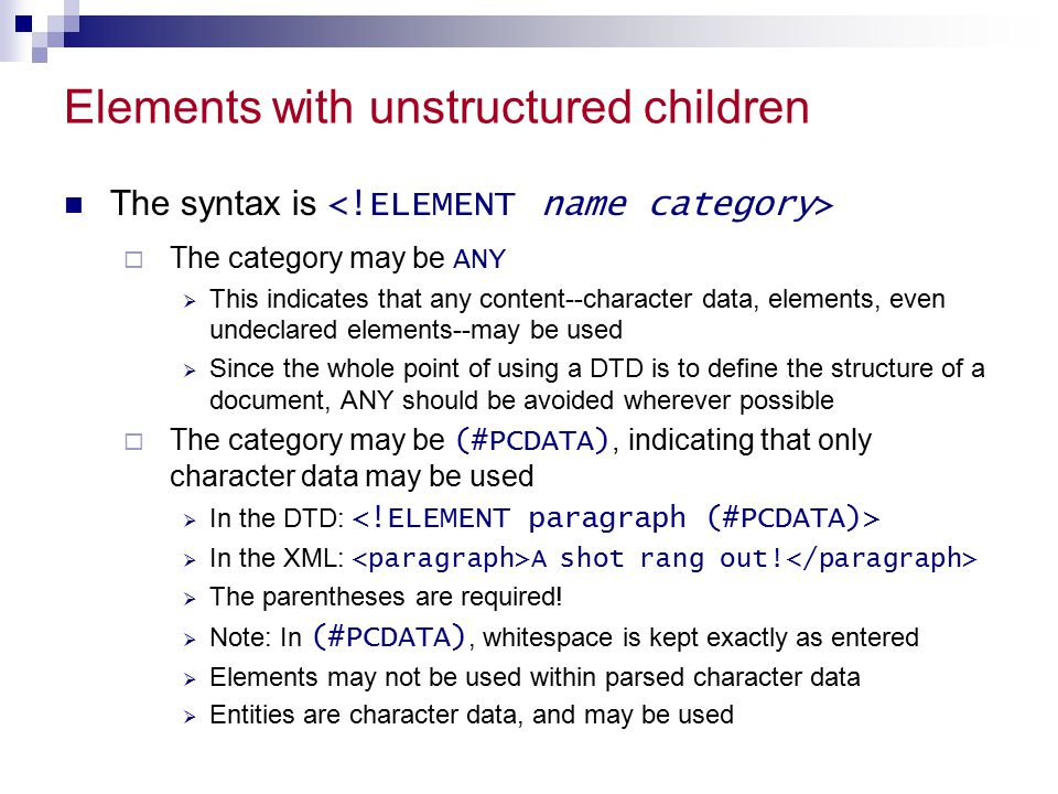Elements with unstructured children The syntax is  The category may be ANY  This indicates that any content--character data, elements, even undeclared elements--may be used  Since the whole point of using a DTD is to define the structure of a document, ANY should be avoided wherever possible  The category may be (#PCDATA), indicating that only character data may be used  In the DTD:  In the XML: A shot rang out.