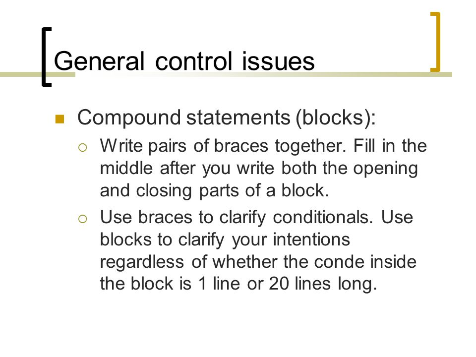 General control issues Compound statements (blocks):  Write pairs of braces together.