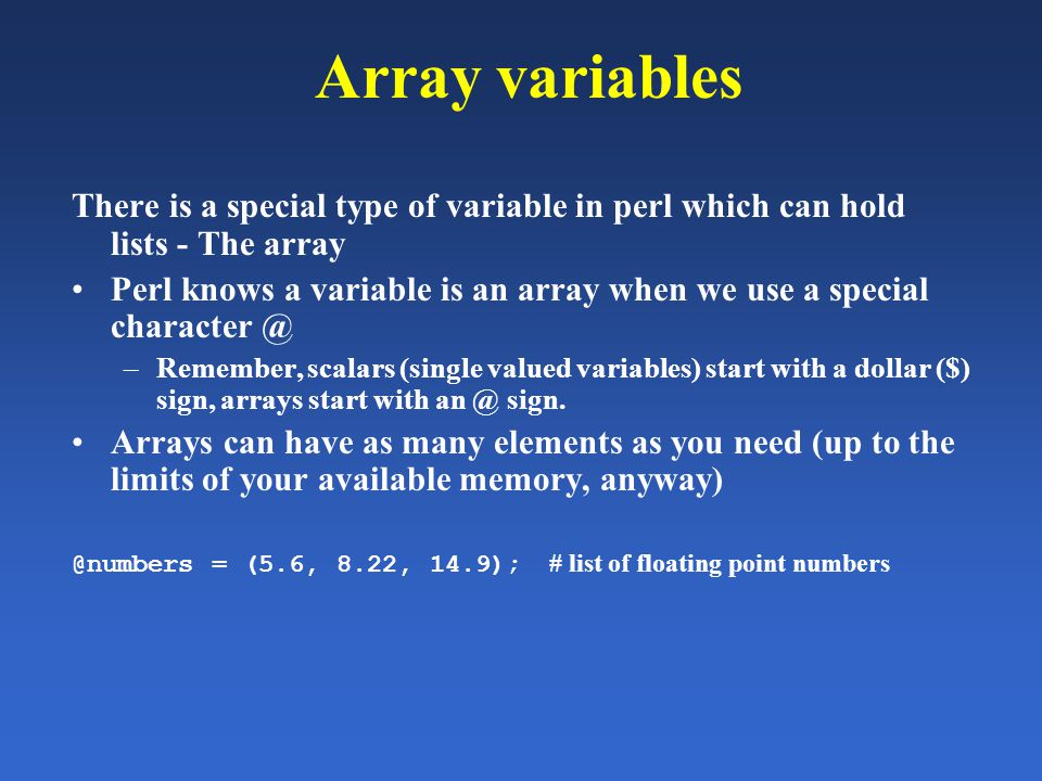 Array variables There is a special type of variable in perl which can hold lists - The array Perl knows a variable is an array when we use a special c