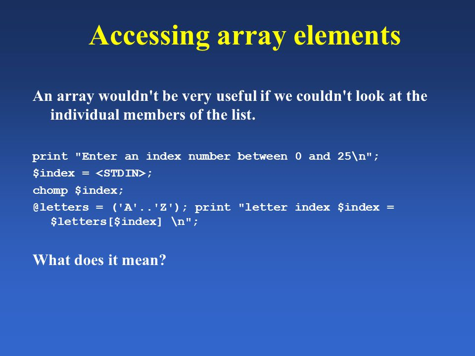 Accessing array elements An array wouldn't be very useful if we couldn't look at the individual members of the list. print