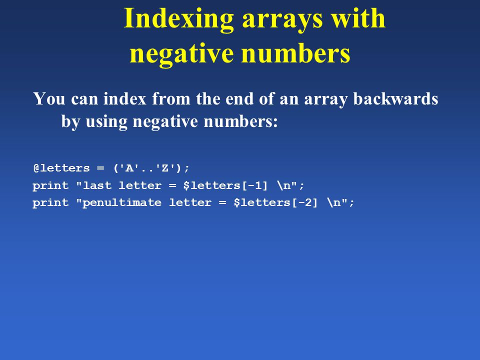 Indexing arrays with negative numbers You can index from the end of an array backwards by using negative numbers: @letters = ('A'..'Z'); print