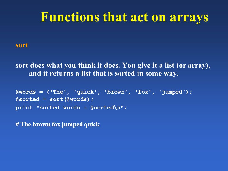 Functions that act on arrays sort sort does what you think it does. You give it a list (or array), and it returns a list that is sorted in some way. @
