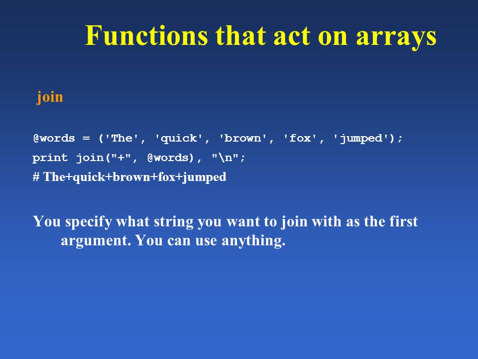 Functions that act on arrays join @words = ('The', 'quick', 'brown', 'fox', 'jumped'); print join(