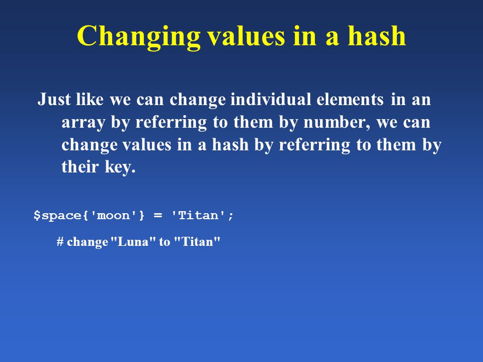 Changing values in a hash Just like we can change individual elements in an array by referring to them by number, we can change values in a hash by re