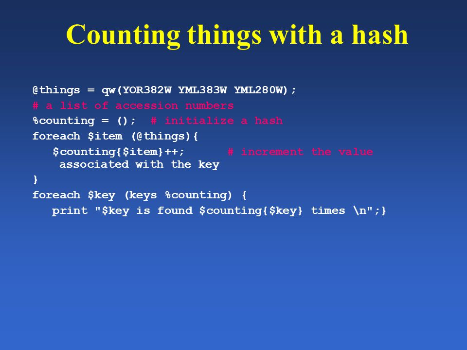 Counting things with a hash @things = qw(YOR382W YML383W YML280W); # a list of accession numbers %counting = (); # initialize a hash foreach $item (@t