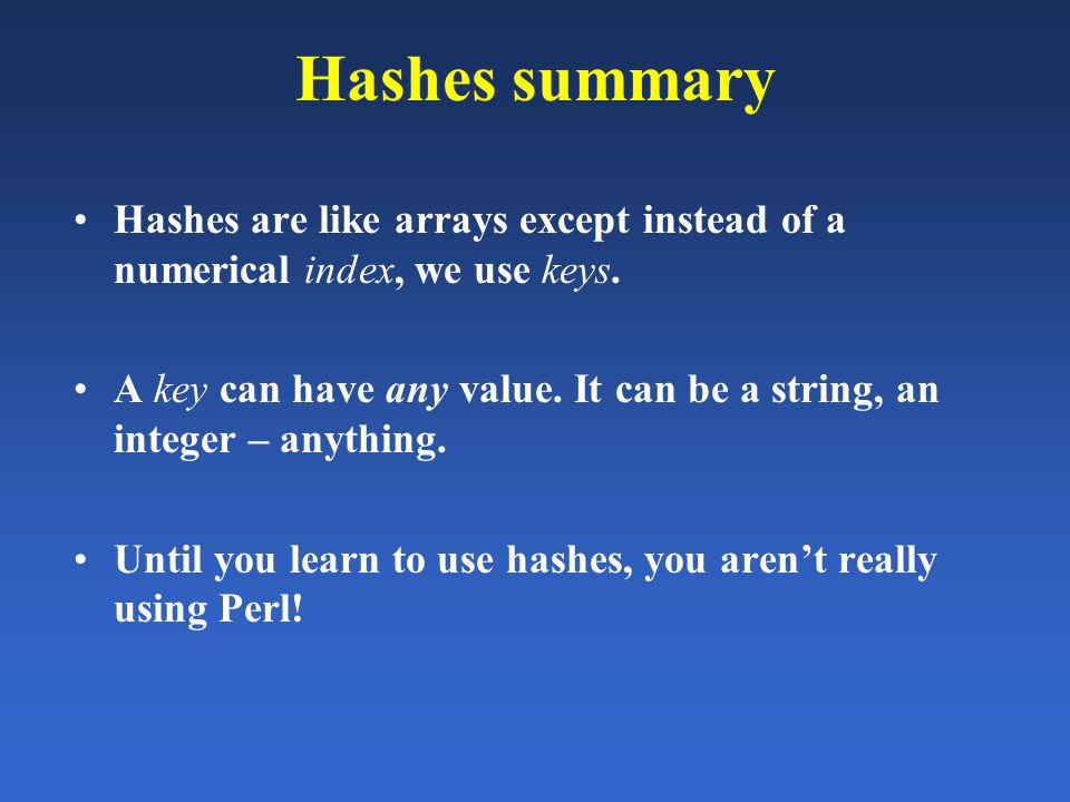 Hashes summary Hashes are like arrays except instead of a numerical index, we use keys. A key can have any value. It can be a string, an integer – any