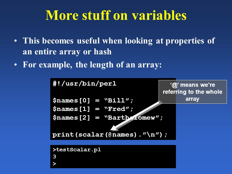More stuff on variables This becomes useful when looking at properties of an entire array or hash For example, the length of an array: #!/usr/bin/perl