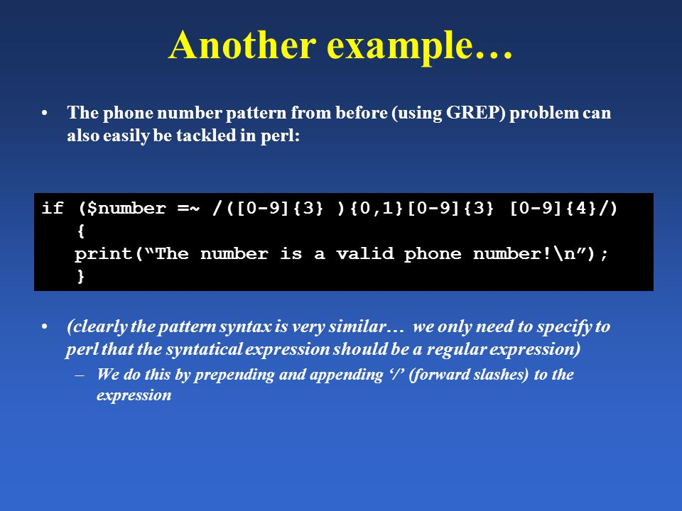Another example… The phone number pattern from before (using GREP) problem can also easily be tackled in perl: (clearly the pattern syntax is very sim