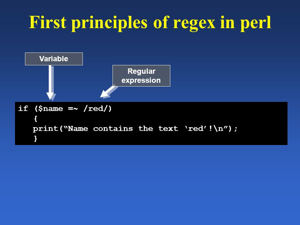 "First principles of regex in perl if ($name =~ /red/) { print(""Name contains the text 'red'!\n""); } Variable Regular expression"