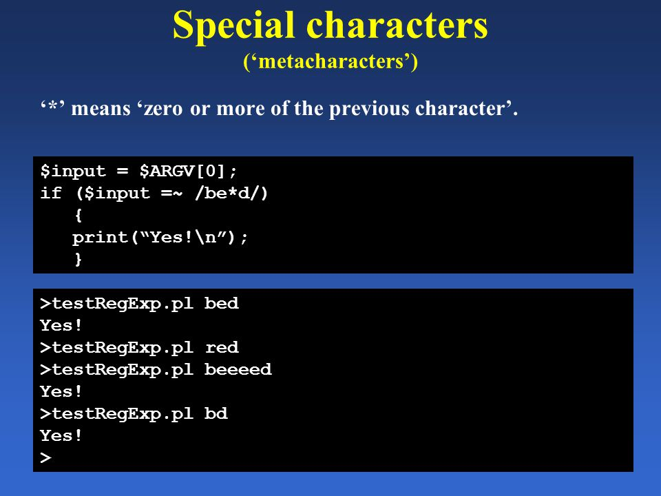 "Special characters ('metacharacters') '*' means 'zero or more of the previous character'. $input = $ARGV[0]; if ($input =~ /be*d/) { print(""Yes!\n"");"