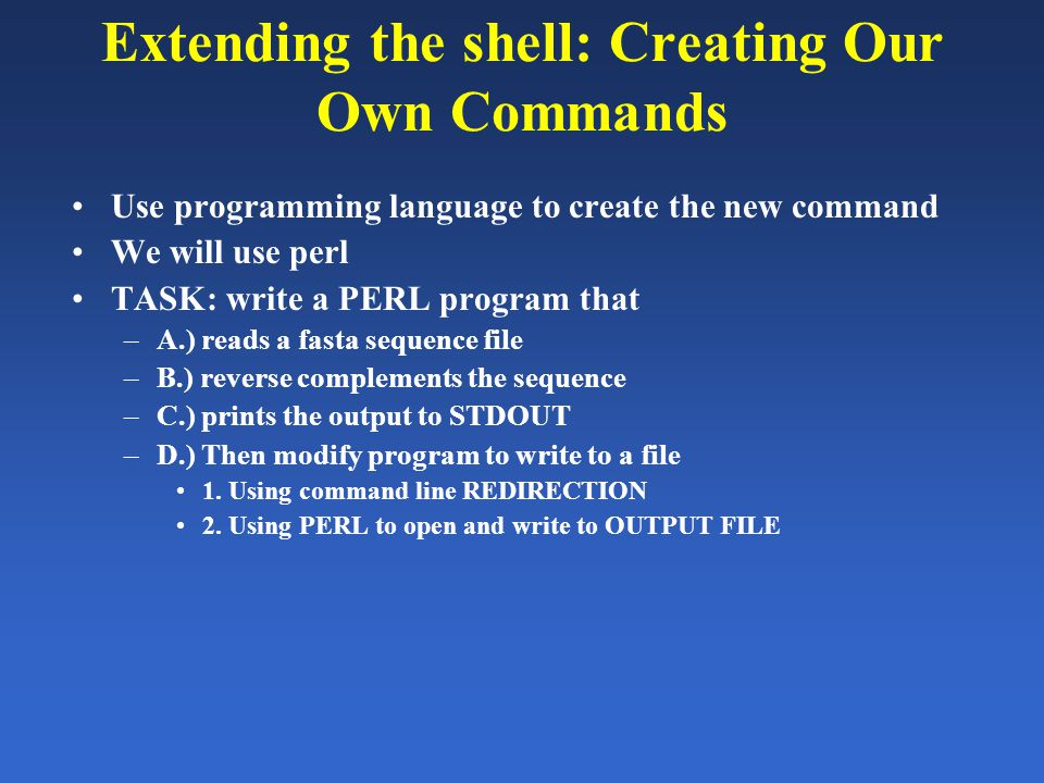 Extending the shell: Creating Our Own Commands Use programming language to create the new command We will use perl TASK: write a PERL program that –A.