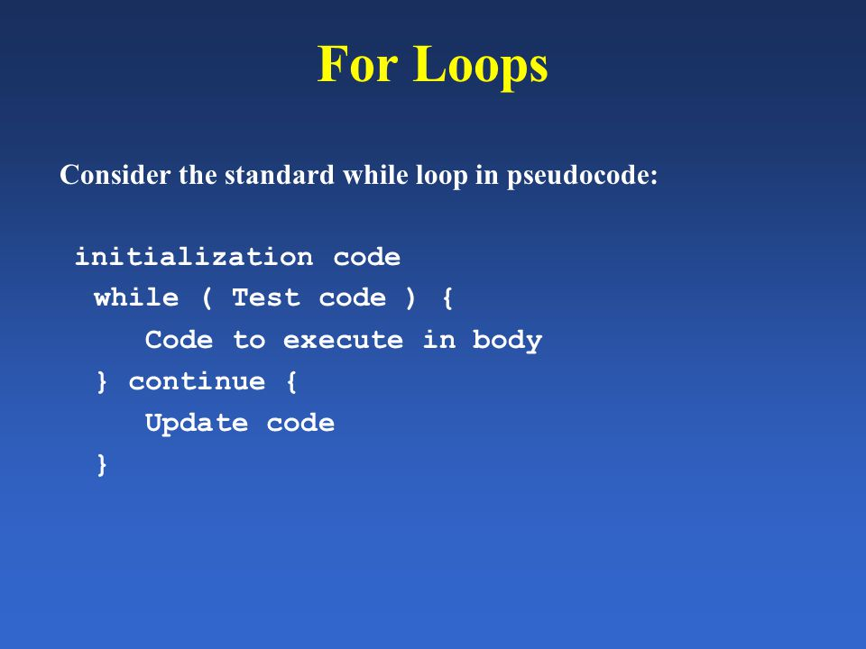 For Loops Consider the standard while loop in pseudocode: initialization code while ( Test code ) { Code to execute in body } continue { Update code }