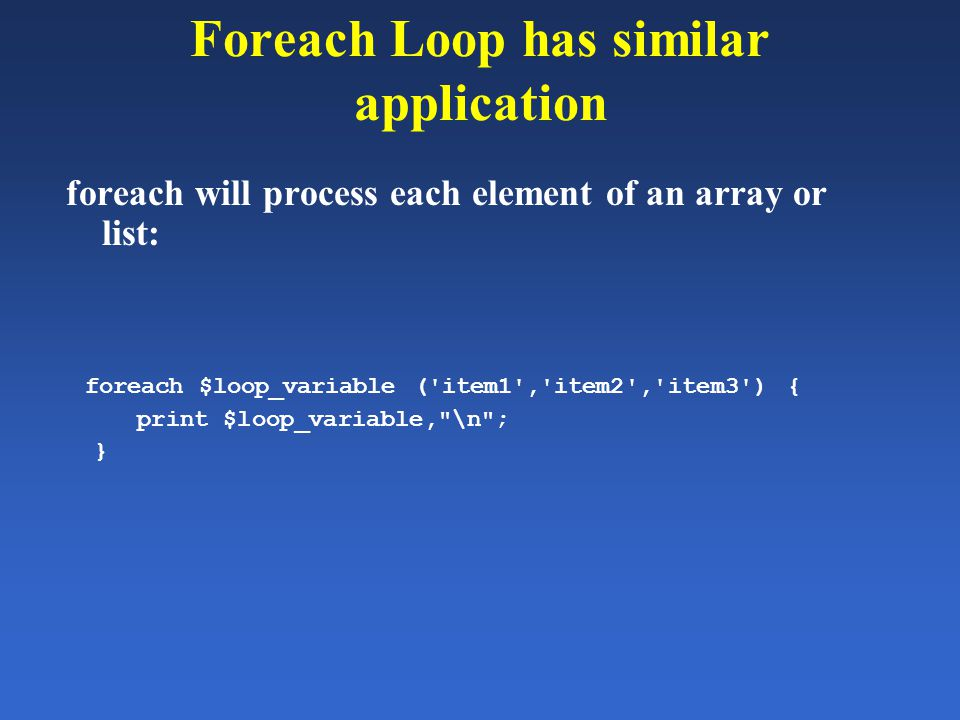 Foreach Loop has similar application foreach will process each element of an array or list: foreach $loop_variable ('item1','item2','item3') { print $
