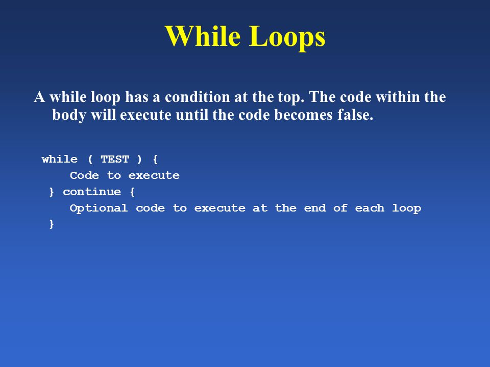 While Loops A while loop has a condition at the top. The code within the body will execute until the code becomes false. while ( TEST ) { Code to exec