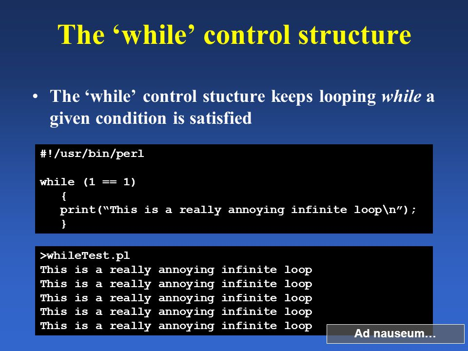The 'while' control structure The 'while' control stucture keeps looping while a given condition is satisfied #!/usr/bin/perl while (1 == 1) { print(""