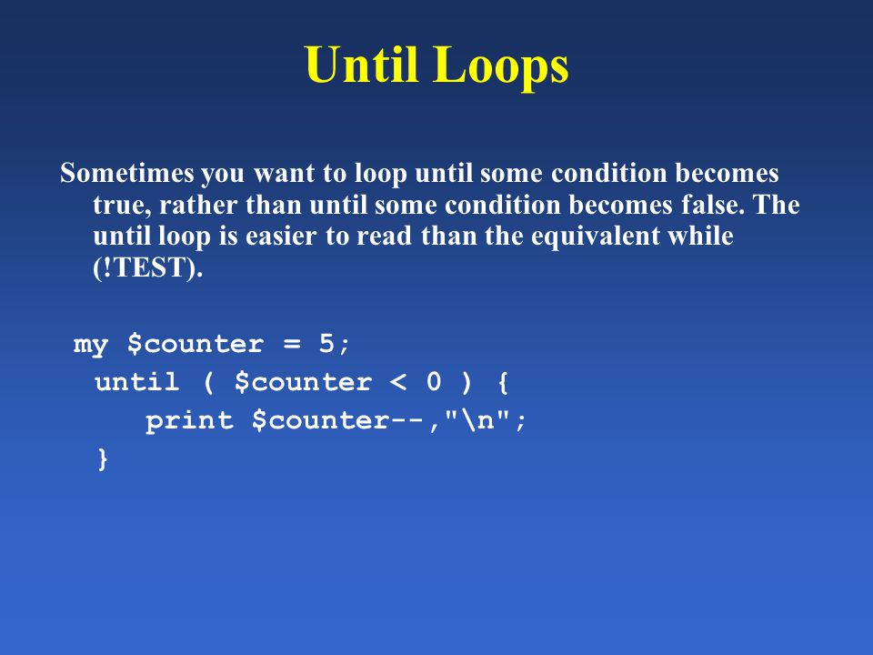 Until Loops Sometimes you want to loop until some condition becomes true, rather than until some condition becomes false. The until loop is easier to