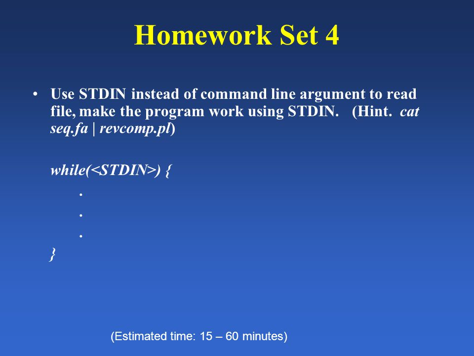 Homework Set 4 Use STDIN instead of command line argument to read file, make the program work using STDIN. (Hint. cat seq.fa | revcomp.pl) while( ) {.
