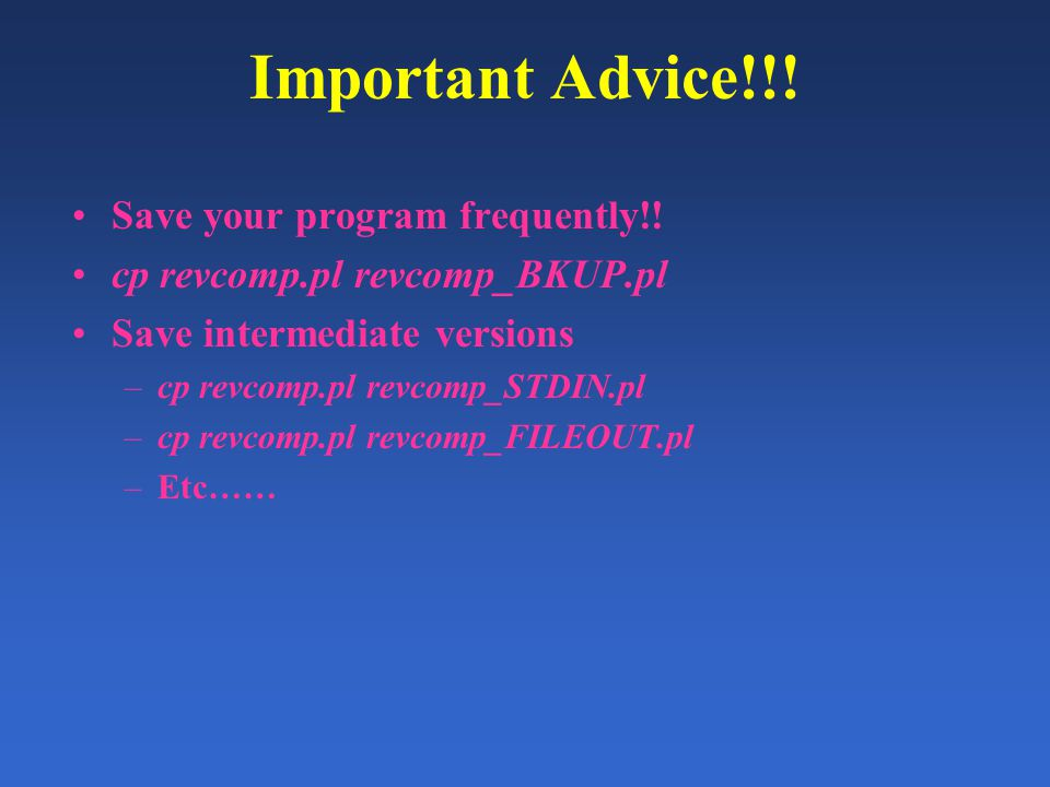Important Advice!!! Save your program frequently!! cp revcomp.pl revcomp_BKUP.pl Save intermediate versions –cp revcomp.pl revcomp_STDIN.pl –cp revcom
