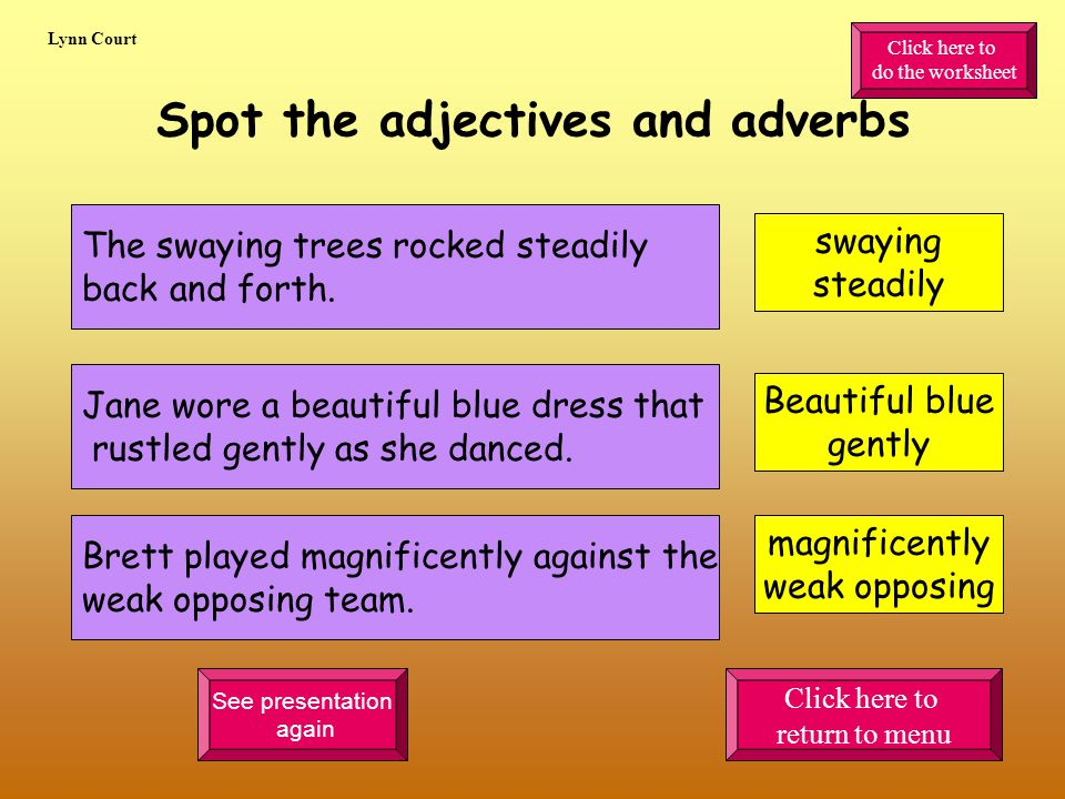 Spot the adjectives and adverbs The swaying trees rocked steadily back and forth.
