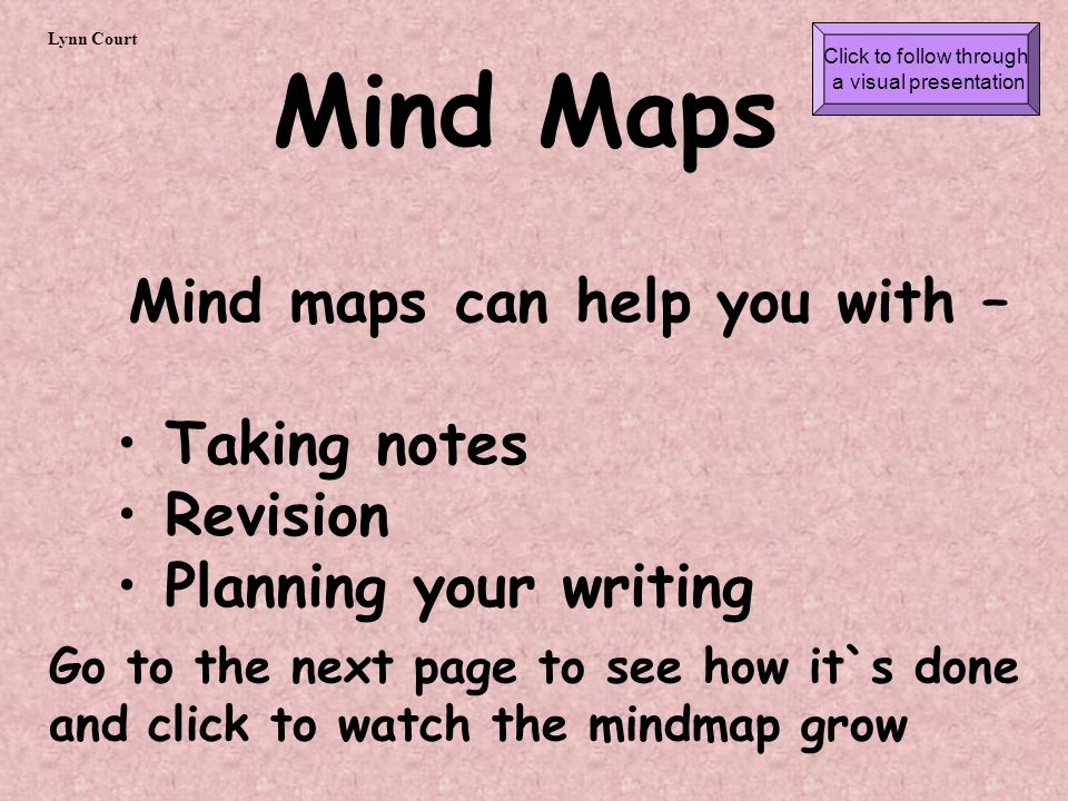 Mind Maps Mind maps can help you with – Taking notes Revision Planning your writing Go to the next page to see how it`s done and click to watch the mindmap grow Lynn Court Click to follow through a visual presentation