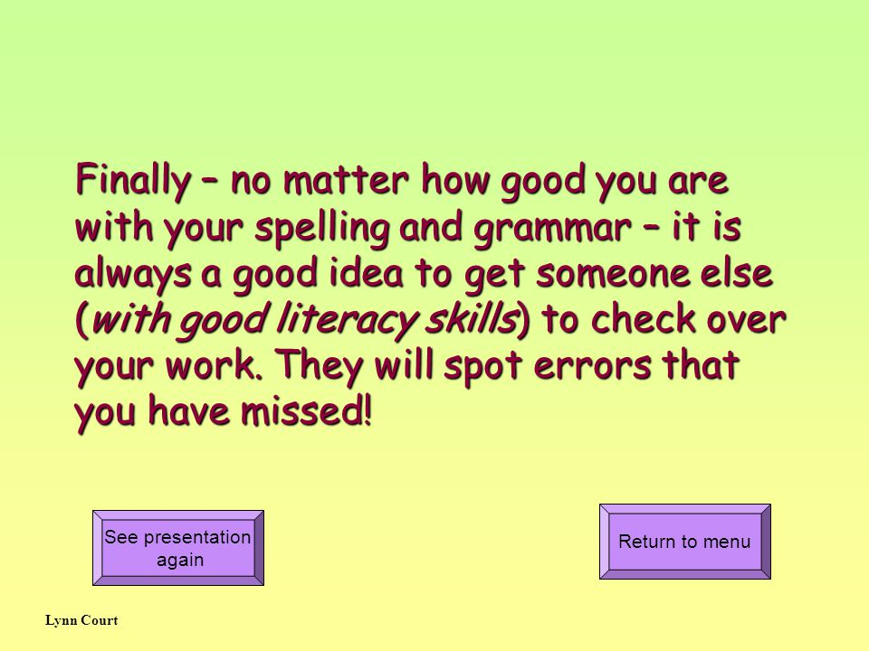 Finally – no matter how good you are with your spelling and grammar – it is always a good idea to get someone else (with good literacy skills) to check over your work.