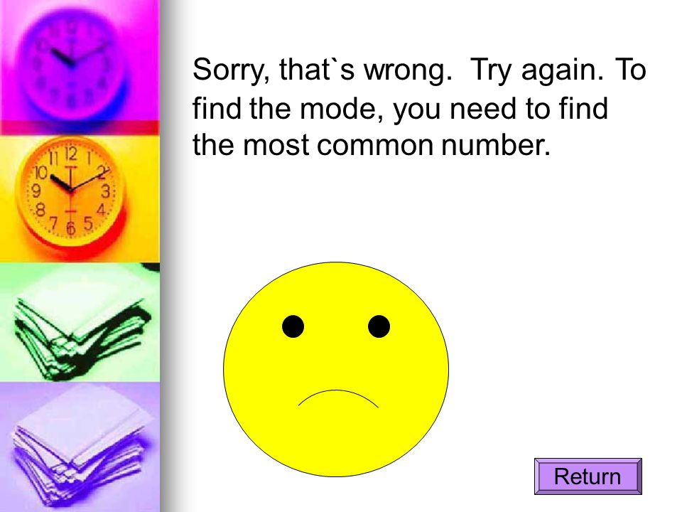 Sorry, that`s wrong. Try again. To find the mode, you need to find the most common number. Return