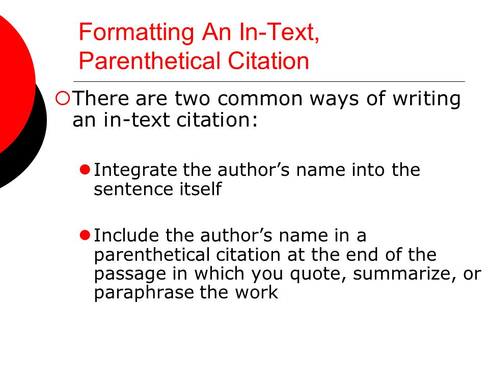Formatting An In-Text, Parenthetical Citation  There are two common ways of writing an in-text citation: Integrate the author's name into the sentence itself Include the author's name in a parenthetical citation at the end of the passage in which you quote, summarize, or paraphrase the work