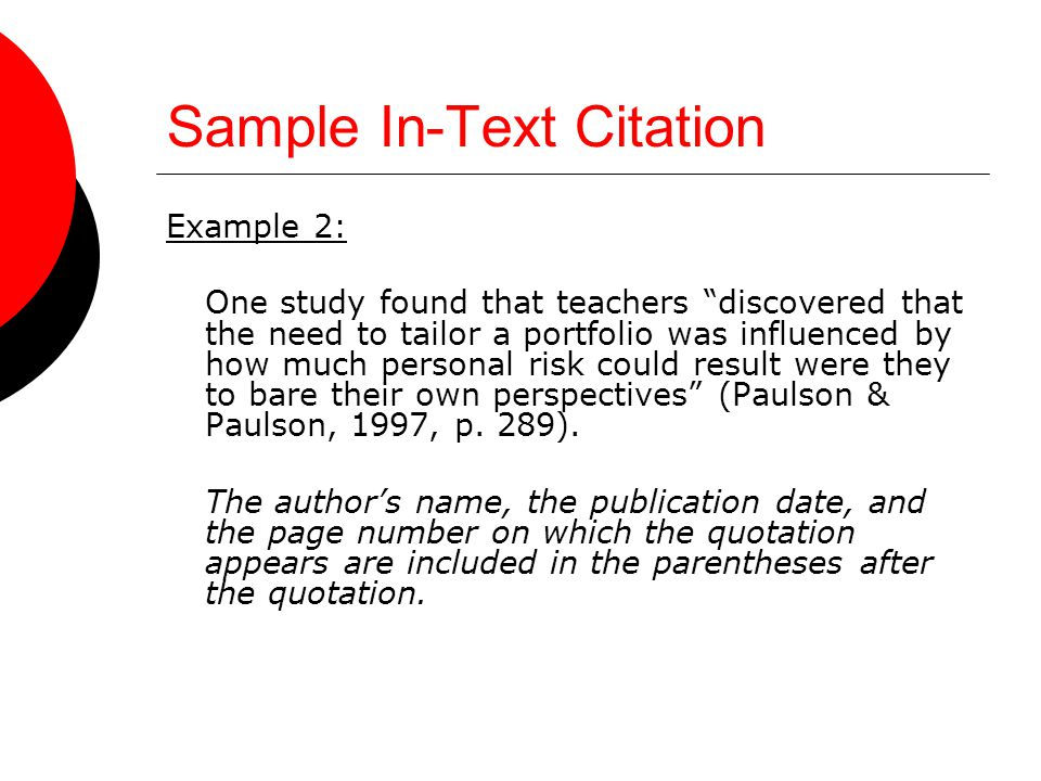 Sample In-Text Citation Example 2: One study found that teachers discovered that the need to tailor a portfolio was influenced by how much personal risk could result were they to bare their own perspectives (Paulson & Paulson, 1997, p.