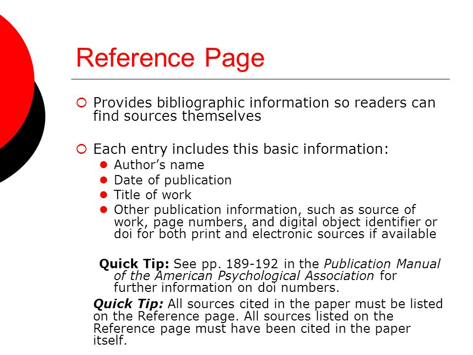 Reference Page  Provides bibliographic information so readers can find sources themselves  Each entry includes this basic information: Author's name Date of publication Title of work Other publication information, such as source of work, page numbers, and digital object identifier or doi for both print and electronic sources if available Quick Tip: See pp.