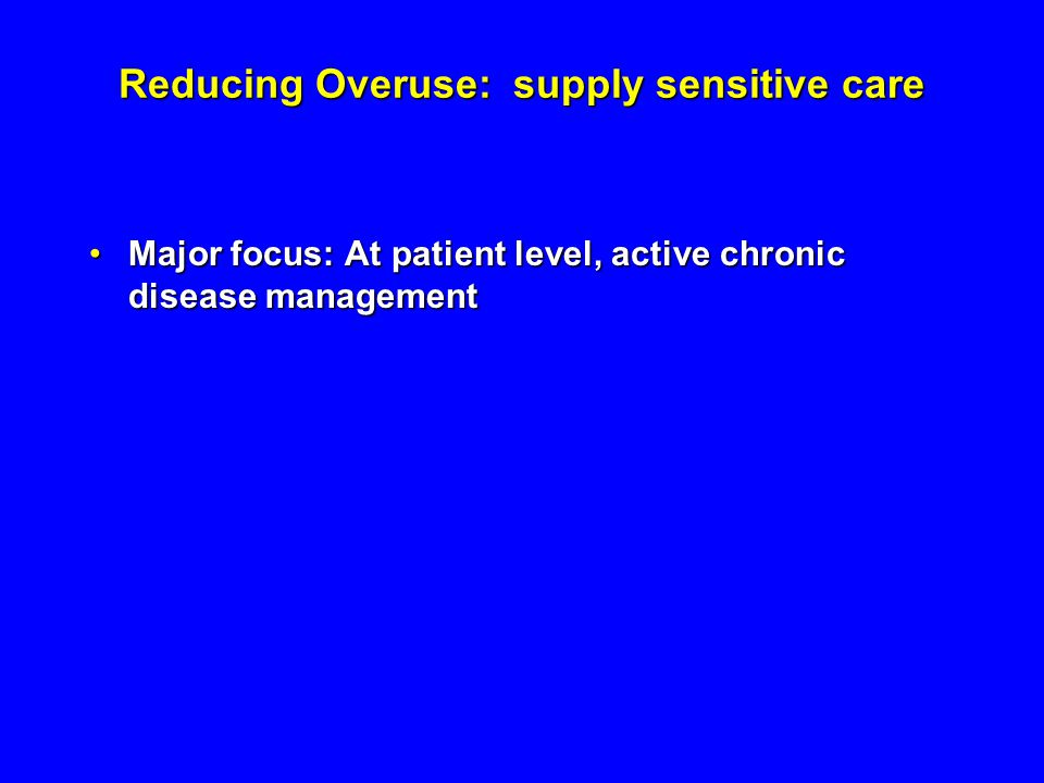 Reducing Overuse: supply sensitive care Major focus: At patient level, active chronic disease managementMajor focus: At patient level, active chronic disease management