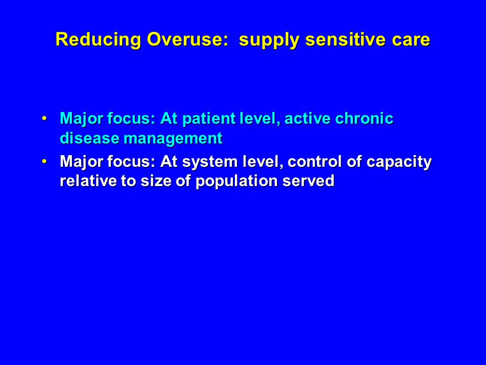 Reducing Overuse: supply sensitive care Major focus: At patient level, active chronic disease managementMajor focus: At patient level, active chronic disease management Major focus: At system level, control of capacity relative to size of population servedMajor focus: At system level, control of capacity relative to size of population served