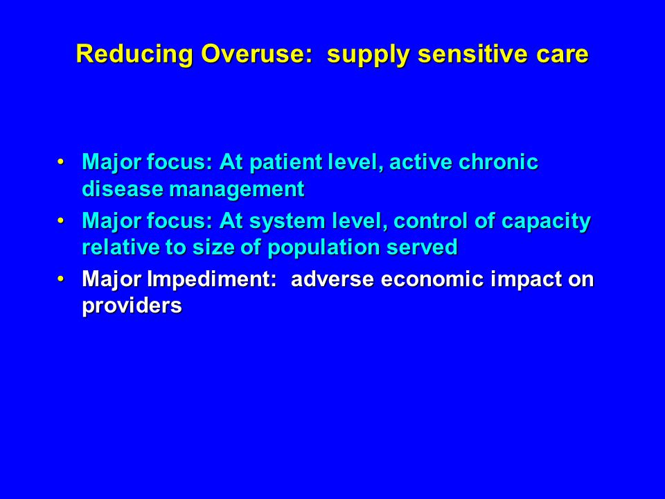 Reducing Overuse: supply sensitive care Major focus: At patient level, active chronic disease managementMajor focus: At patient level, active chronic disease management Major focus: At system level, control of capacity relative to size of population servedMajor focus: At system level, control of capacity relative to size of population served Major Impediment: adverse economic impact on providersMajor Impediment: adverse economic impact on providers