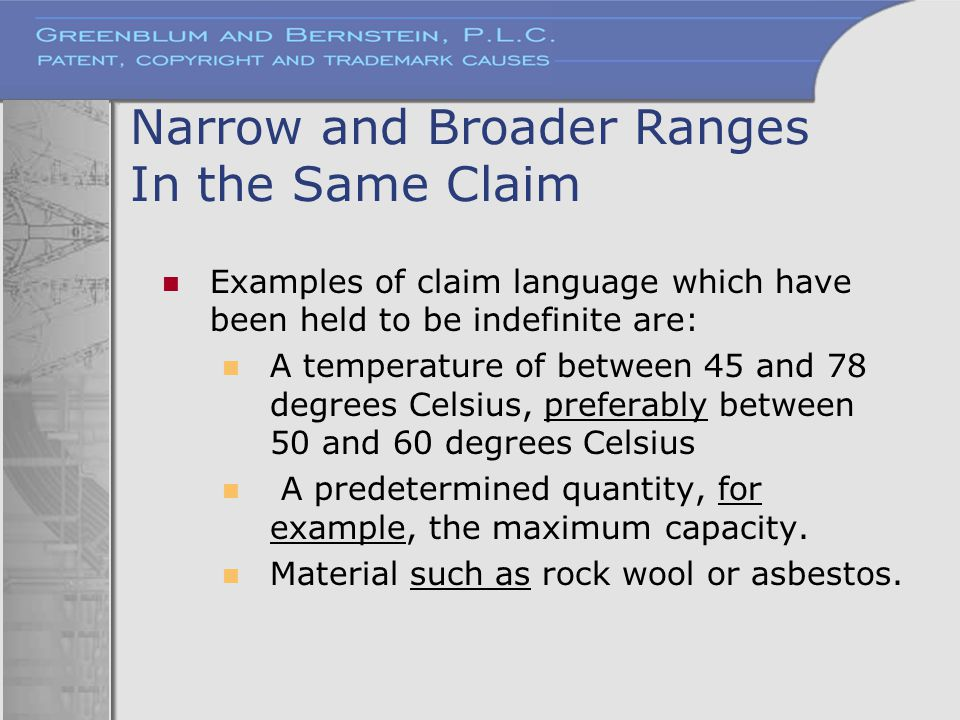 Narrow and Broader Ranges In the Same Claim Examples of claim language which have been held to be indefinite are: A temperature of between 45 and 78 d