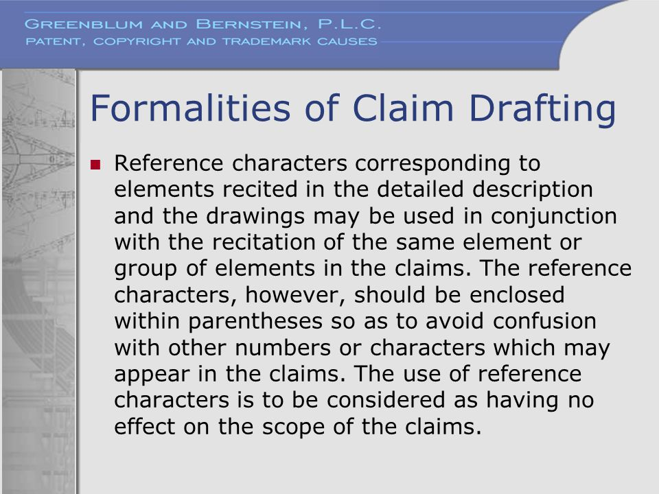 Formalities of Claim Drafting Reference characters corresponding to elements recited in the detailed description and the drawings may be used in conju