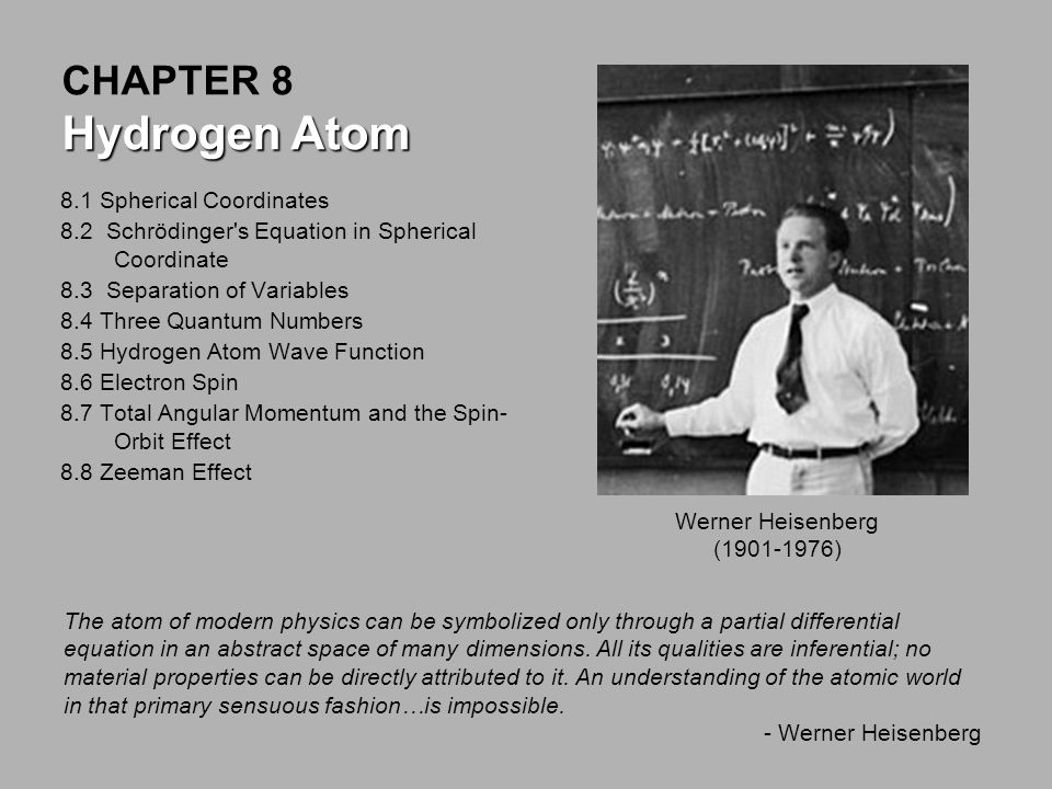8.1 Spherical Coordinates 8.2 Schrödinger s Equation in Spherical Coordinate 8.3 Separation of Variables 8.4 Three Quantum Numbers 8.5 Hydrogen Atom Wave Function 8.6 Electron Spin 8.7 Total Angular Momentum and the Spin- Orbit Effect 8.8 Zeeman Effect Hydrogen Atom CHAPTER 8 Hydrogen Atom The atom of modern physics can be symbolized only through a partial differential equation in an abstract space of many dimensions.