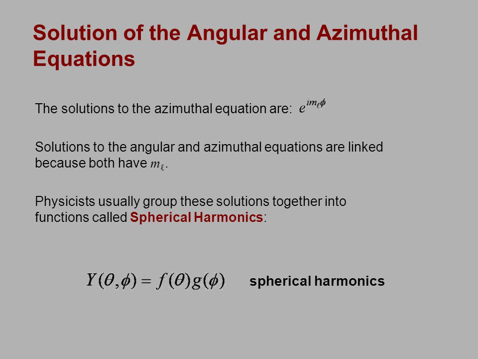 Solution of the Angular and Azimuthal Equations The solutions to the azimuthal equation are: Solutions to the angular and azimuthal equations are linked because both have m ℓ.
