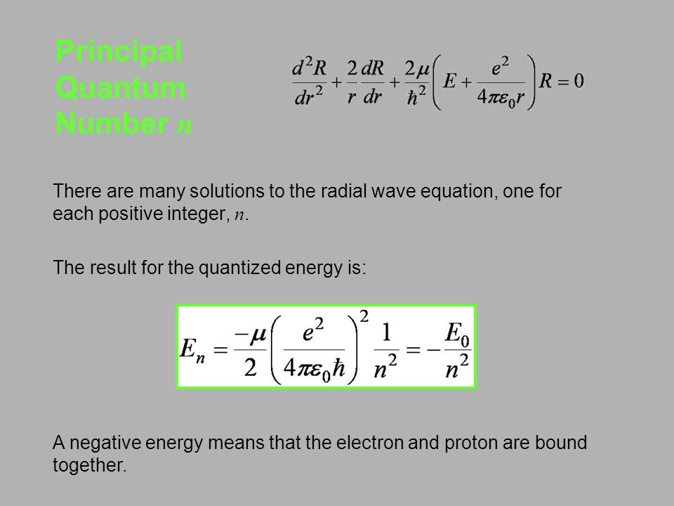 Principal Quantum Number n There are many solutions to the radial wave equation, one for each positive integer, n.